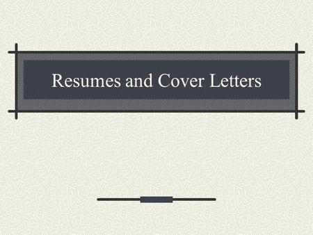 Resumes and Cover Letters. What is a resume? A written Communication that clearly demonstrates your ability to produce results in an area of concern to.