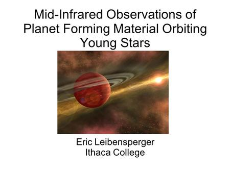 Mid-Infrared Observations of Planet Forming Material Orbiting Young Stars Eric Leibensperger Ithaca College.