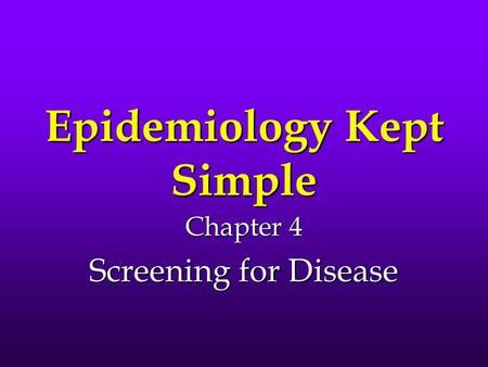 Epidemiology Kept Simple Chapter 4 Screening for Disease.