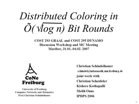 1 University of Freiburg Computer Networks and Telematics Prof. Christian Schindelhauer Distributed Coloring in Õ(  log n) Bit Rounds COST 293 GRAAL and.