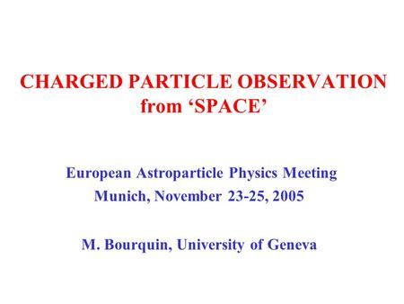 CHARGED PARTICLE OBSERVATION from 'SPACE' European Astroparticle Physics Meeting Munich, November 23-25, 2005 M. Bourquin, University of Geneva.