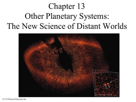 © 2010 Pearson Education, Inc. Chapter 13 Other Planetary Systems: The New Science of Distant Worlds.