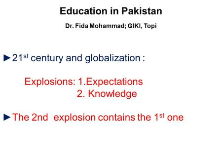 Education in Pakistan Dr. Fida Mohammad; GIKI, Topi ►21 st century and globalization : Explosions: 1.Expectations 2. Knowledge ►The 2nd explosion contains.