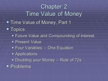 Chapter 2 Time Value of Money  Time Value of Money, Part 1  Topics  Future Value and Compounding of Interest  Present Value  Four Variables -- One.