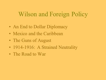 Wilson and Foreign Policy An End to Dollar Diplomacy Mexico and the Caribbean The Guns of August 1914-1916: A Strained Neutrality The Road to War.