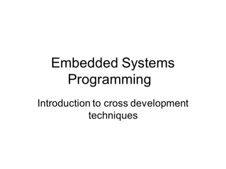 Embedded Systems Programming Introduction to cross development techniques.