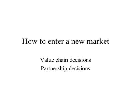How to enter a new market Value chain decisions Partnership decisions.