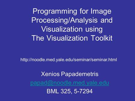 Programming for Image Processing/Analysis and Visualization using The Visualization Toolkit Xenios Papademetris BML 325, 5-7294.