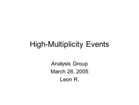 High-Multiplicity Events Analysis Group March 28, 2005 Leon R.