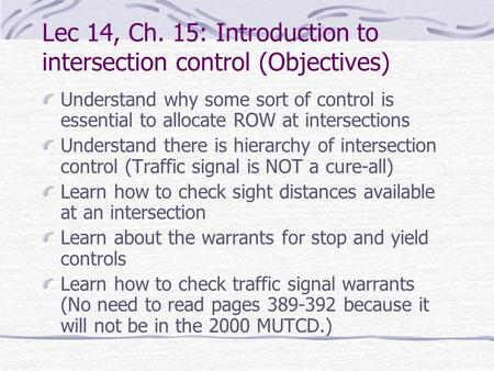 Lec 14, Ch. 15: Introduction to intersection control (Objectives) Understand why some sort of control is essential to allocate ROW at intersections Understand.