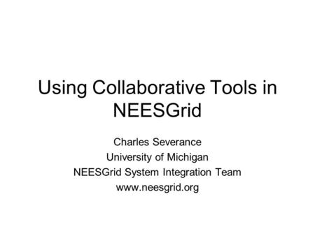 Using Collaborative Tools in NEESGrid Charles Severance University of Michigan NEESGrid System Integration Team www.neesgrid.org.