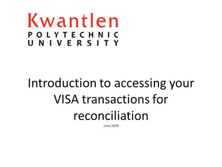 Introduction to accessing your VISA transactions for reconciliation June 2009.