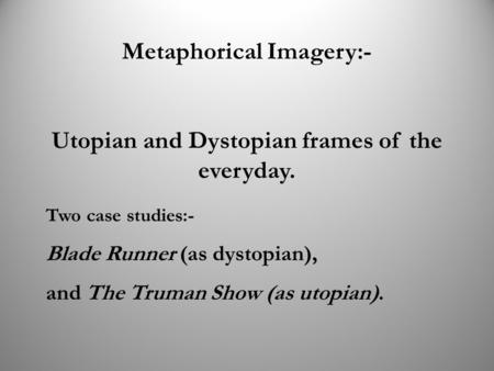 Metaphorical Imagery:- Utopian and Dystopian frames of the everyday. Two case studies:- Blade Runner (as dystopian), and The Truman Show (as utopian).