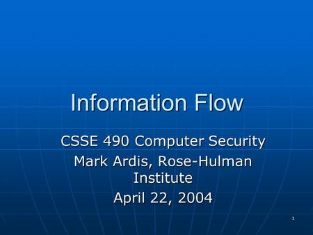 1 Information Flow CSSE 490 Computer Security Mark Ardis, Rose-Hulman Institute April 22, 2004.