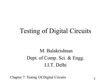Chapter 7: Testing Of Digital Circuits 1 Testing of Digital Circuits M. Balakrishnan Dept. of Comp. Sci. & Engg. I.I.T. Delhi.
