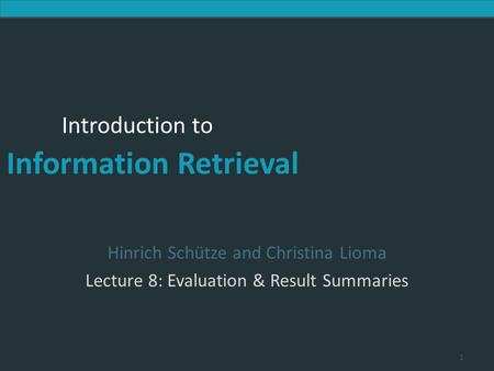 Introduction to Information Retrieval Introduction to Information Retrieval Hinrich Schütze and Christina Lioma Lecture 8: Evaluation & Result Summaries.
