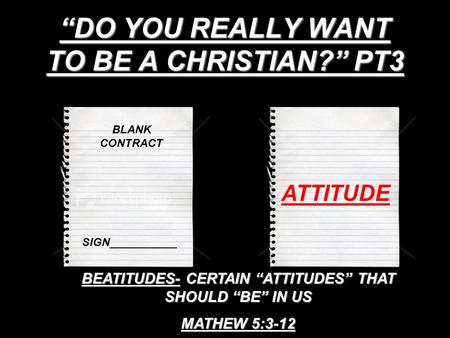 """DO YOU REALLY WANT TO BE A CHRISTIAN?"" PT3 BLANK CONTRACT SIGN___________ ATTITUDE BEATITUDES- CERTAIN ""ATTITUDES"" THAT SHOULD ""BE"" IN US MATHEW 5:3-12."