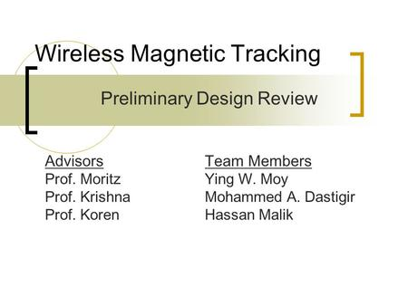 Wireless Magnetic Tracking Preliminary Design Review Team Members Ying W. Moy Mohammed A. Dastigir Hassan Malik Advisors Prof. Moritz Prof. Krishna Prof.