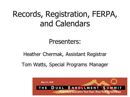 Records, Registration, FERPA, and Calendars Presenters: Heather Chermak, Assistant Registrar Tom Watts, Special Programs Manager.