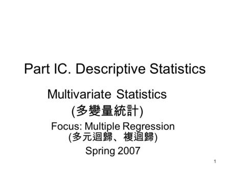 1 Part IC. Descriptive Statistics Multivariate Statistics ( 多變量統計 ) Focus: Multiple Regression ( 多元迴歸、複迴歸 ) Spring 2007.