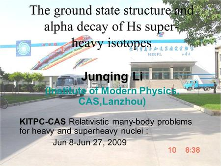 The ground state structure and alpha decay of Hs super- heavy isotopes Junqing Li (Institute of Modern Physics, CAS,Lanzhou) KITPC-CAS Relativistic many-body.