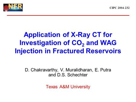 CIPC 2004-232 Application of X-Ray CT for Investigation of CO 2 and WAG Injection in Fractured Reservoirs D. Chakravarthy, V. Muralidharan, E. Putra and.