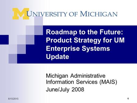 6/15/2015 1 Roadmap to the Future: Product Strategy for UM Enterprise Systems Update Michigan Administrative Information Services (MAIS) June/July 2008.