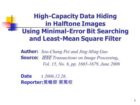 1 High-Capacity Data Hiding in Halftone Images Using Minimal-Error Bit Searching and Least-Mean Square Filter Author: Soo-Chang Pei and Jing-Ming Guo Source: