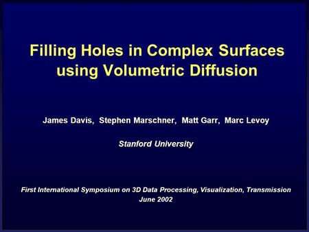 Filling Holes in Complex Surfaces using Volumetric Diffusion James Davis, Stephen Marschner, Matt Garr, Marc Levoy Stanford University First International.