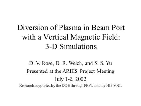 Diversion of Plasma in Beam Port with a Vertical Magnetic Field: 3-D Simulations D. V. Rose, D. R. Welch, and S. S. Yu Presented at the ARIES Project Meeting.