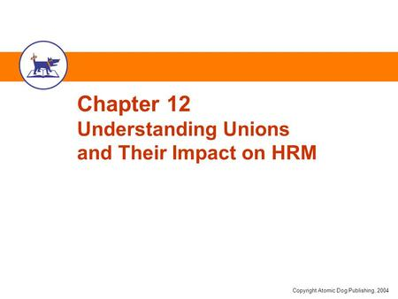 Copyright Atomic Dog Publishing, 2004 Chapter 12 Understanding Unions and Their Impact on HRM.