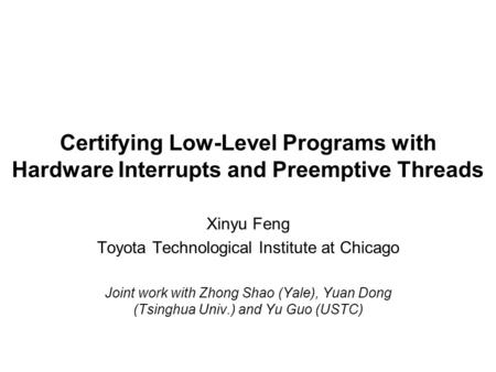 Certifying Low-Level Programs with Hardware Interrupts and Preemptive Threads Xinyu Feng Toyota Technological Institute at Chicago Joint work with Zhong.