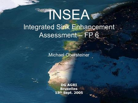 INSEA Integrated Sink Enhancement Assessment – FP 6 Michael Obersteiner DG AGRI Bruxelles 13 th Sept. 2005.