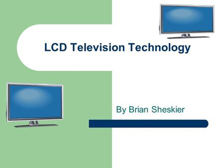 LCD Television Technology By Brian Sheskier. What is an LCD Television? Liquid Crystal Diode LCD's used widely, such as in microwaves and calculators.