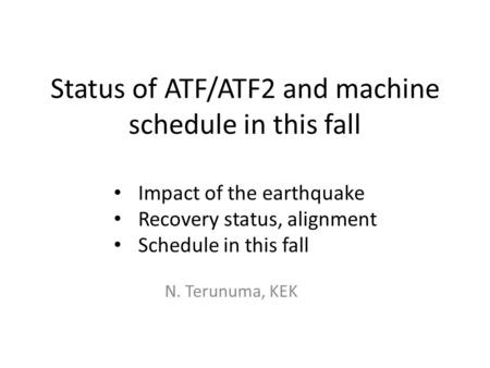 Status of ATF/ATF2 and machine schedule in this fall Impact of the earthquake Recovery status, alignment Schedule in this fall N. Terunuma, KEK.