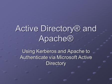 Active Directory® and Apache® Using Kerberos and Apache to Authenticate via Microsoft Active Directory.
