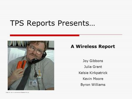 TPS Reports Presents… A Wireless Report Joy Gibbons Julia Grant Kelsie Kirkpatrick Kevin Moore Byron Williams Image from: