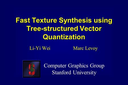 Fast Texture Synthesis using Tree-structured Vector Quantization Li-Yi Wei Marc Levoy Computer Graphics Group Stanford University.