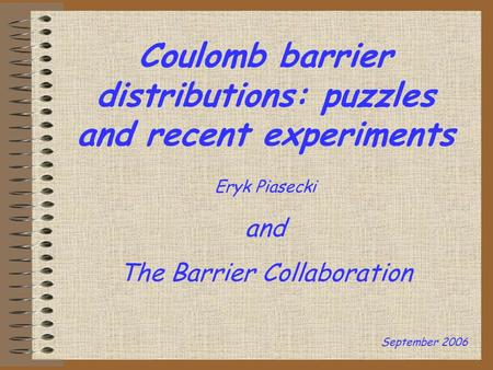 Coulomb barrier distributions: puzzles and recent experiments Eryk Piasecki and The Barrier Collaboration September 2006.