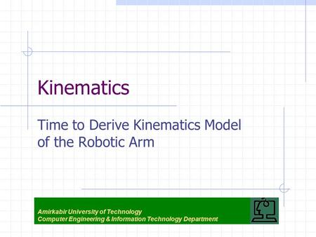 Kinematics Time to Derive Kinematics Model of the Robotic Arm Amirkabir University of Technology Computer Engineering & Information Technology Department.