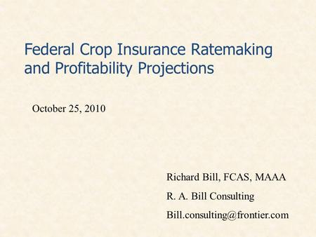 Federal Crop Insurance Ratemaking and Profitability Projections October 25, 2010 Richard Bill, FCAS, MAAA R. A. Bill Consulting