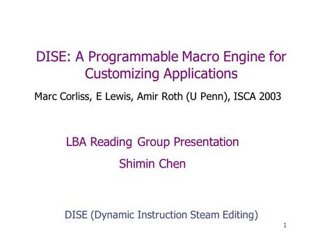 1 DISE: A Programmable Macro Engine for Customizing Applications Marc Corliss, E Lewis, Amir Roth (U Penn), ISCA 2003 DISE (Dynamic Instruction Steam Editing)