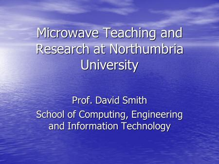 Microwave Teaching and Research at Northumbria University Prof. David Smith School of Computing, Engineering and Information <strong>Technology</strong>.