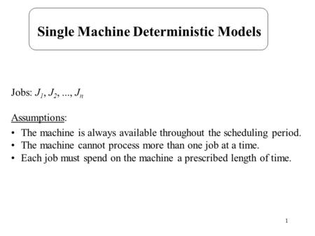 1 Single Machine Deterministic Models Jobs: J 1, J 2,..., J n Assumptions: The machine is always available throughout the scheduling period. The machine.