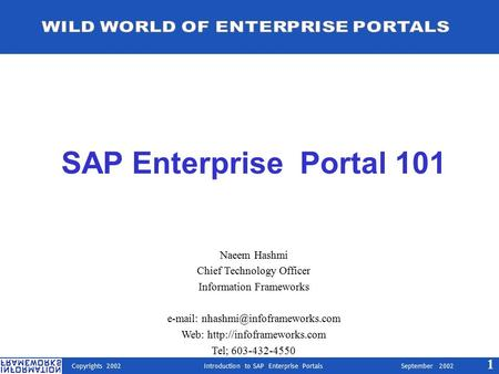 Copyrights 2002 Introduction to SAP Enterprise Portals September 2002 1 SAP Enterprise Portal 101 Naeem Hashmi Chief Technology Officer Information Frameworks.