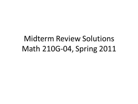 Midterm Review Solutions Math 210G-04, Spring 2011.