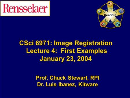 CSci 6971: Image Registration Lecture 4: First Examples January 23, 2004 Prof. Chuck Stewart, RPI Dr. Luis Ibanez, Kitware Prof. Chuck Stewart, RPI Dr.