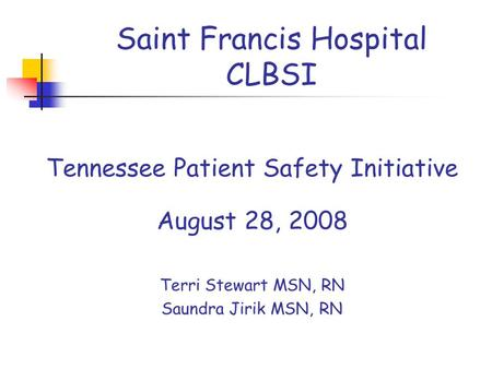 Saint Francis Hospital CLBSI Tennessee Patient Safety Initiative August 28, 2008 Terri Stewart MSN, RN Saundra Jirik MSN, RN.