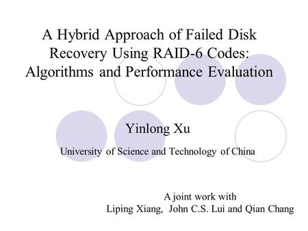 A Hybrid Approach of Failed Disk Recovery Using RAID-6 Codes: Algorithms and Performance Evaluation Yinlong Xu University of Science and Technology of.