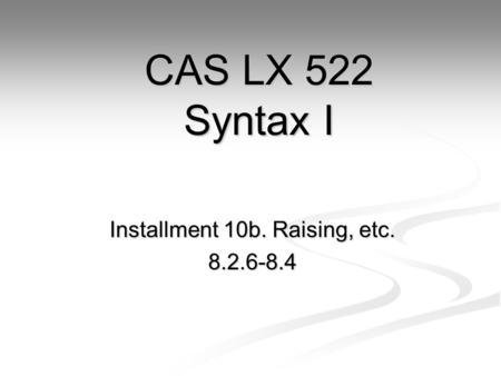 Installment 10b. Raising, etc. 8.2.6-8.4 CAS LX 522 Syntax I.